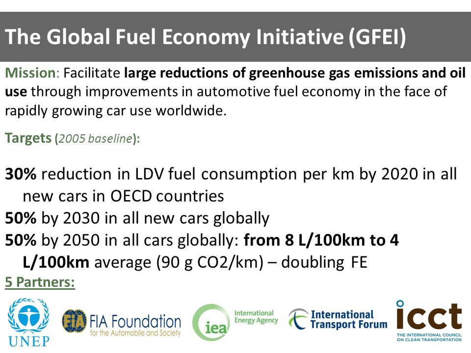 The Global Fuel Economy Initiative (GFEI) Mission: Facilitate large reductions of greenhouse gas emissions and oil use through improvements in automotive fuel economy in the face of rapidly growing car use worldwide.
