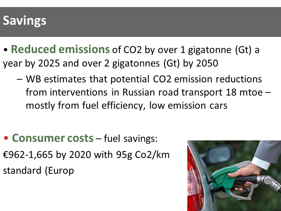 Reduced emissions of CO2 by over 1 gigatonne (Gt) a year by 2025 and over 2 gigatonnes (Gt) by 2050 –WB estimates that potential CO2 emission reductions from interventions in Russian road transport 18 mtoe – mostly from fuel efficiency, low emission cars Consumer costs – fuel savings: €962-1,665 by 2020 with 95g Co2/km standard (Europ Savings