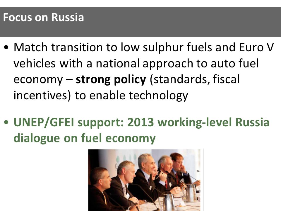 Match transition to low sulphur fuels and Euro V vehicles with a national approach to auto fuel economy – strong policy (standards, fiscal incentives) to enable technology UNEP/GFEI support: 2013 working-level Russia dialogue on fuel economy Focus on Russia