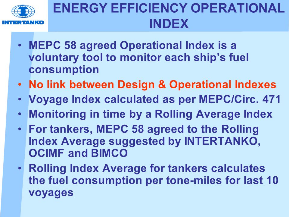 ENERGY EFFICIENCY OPERATIONAL INDEX MEPC 58 agreed Operational Index is a voluntary tool to monitor each ship's fuel consumption No link between Design & Operational Indexes Voyage Index calculated as per MEPC/Circ.
