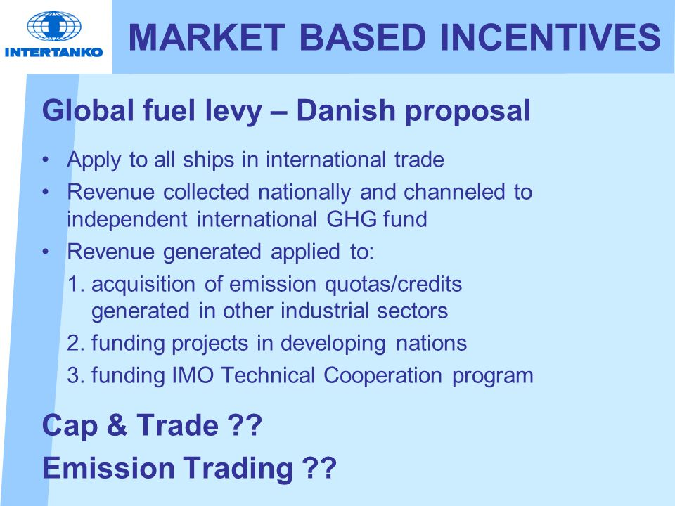 MARKET BASED INCENTIVES Global fuel levy – Danish proposal Apply to all ships in international trade Revenue collected nationally and channeled to independent international GHG fund Revenue generated applied to: 1.