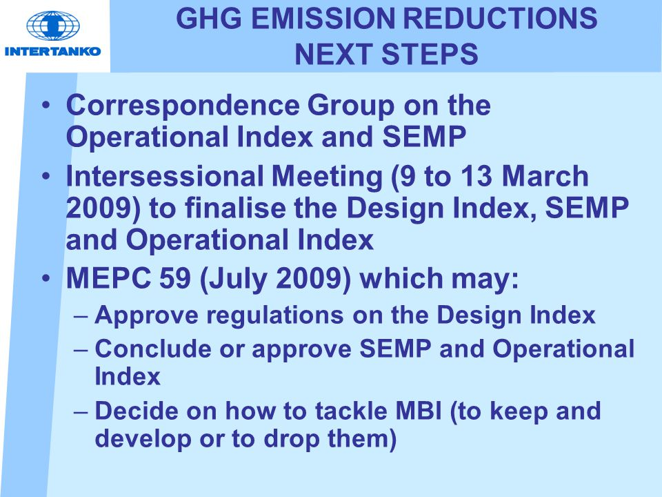 GHG EMISSION REDUCTIONS NEXT STEPS Correspondence Group on the Operational Index and SEMP Intersessional Meeting (9 to 13 March 2009) to finalise the Design Index, SEMP and Operational Index MEPC 59 (July 2009) which may: –Approve regulations on the Design Index –Conclude or approve SEMP and Operational Index –Decide on how to tackle MBI (to keep and develop or to drop them)