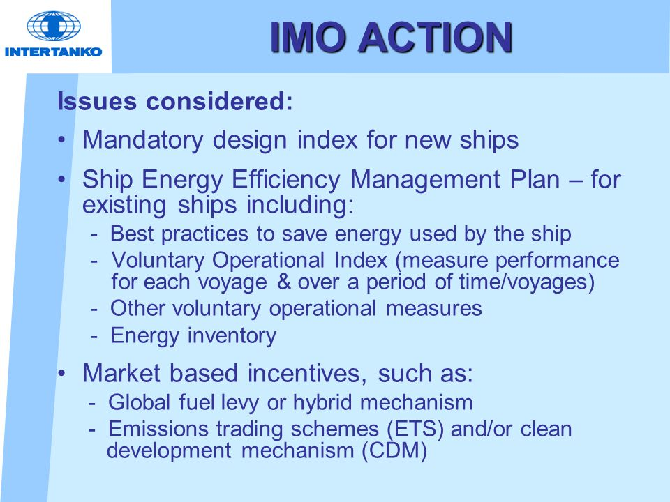 IMO ACTION Issues considered: Mandatory design index for new ships Ship Energy Efficiency Management Plan – for existing ships including: - Best practices to save energy used by the ship -Voluntary Operational Index (measure performance for each voyage & over a period of time/voyages) - Other voluntary operational measures - Energy inventory Market based incentives, such as: - Global fuel levy or hybrid mechanism - Emissions trading schemes (ETS) and/or clean development mechanism (CDM)