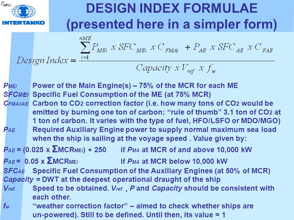DESIGN INDEX FORMULAE (presented here in a simpler form) P MEi Power of the Main Engine(s) – 75% of the MCR for each ME SFC MEi Specific Fuel Consumption of the ME (at 75% MCR) C FMAi/AE Carbon to CO 2 correction factor (i.e.
