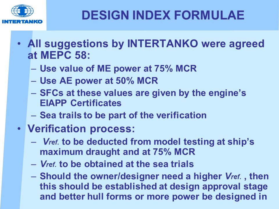 DESIGN INDEX FORMULAE All suggestions by INTERTANKO were agreed at MEPC 58: –Use value of ME power at 75% MCR –Use AE power at 50% MCR –SFCs at these values are given by the engine's EIAPP Certificates –Sea trails to be part of the verification Verification process: – V ref.