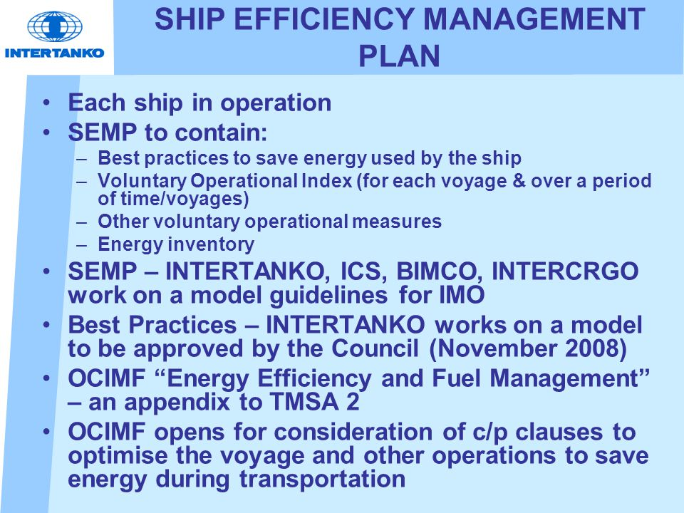 SHIP EFFICIENCY MANAGEMENT PLAN Each ship in operation SEMP to contain: –Best practices to save energy used by the ship –Voluntary Operational Index (for each voyage & over a period of time/voyages) –Other voluntary operational measures –Energy inventory SEMP – INTERTANKO, ICS, BIMCO, INTERCRGO work on a model guidelines for IMO Best Practices – INTERTANKO works on a model to be approved by the Council (November 2008) OCIMF Energy Efficiency and Fuel Management – an appendix to TMSA 2 OCIMF opens for consideration of c/p clauses to optimise the voyage and other operations to save energy during transportation