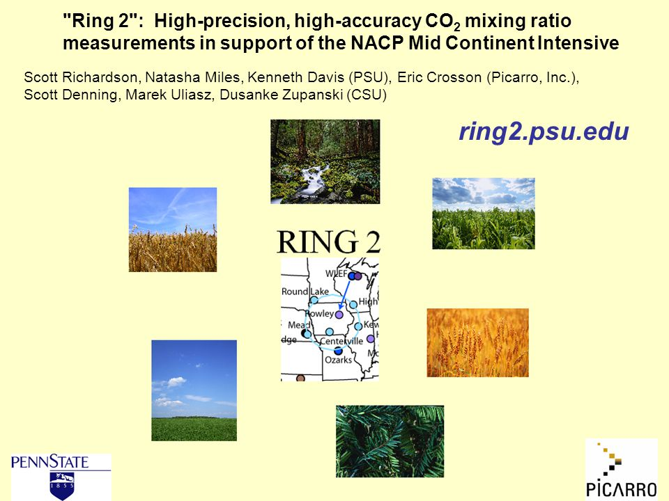 Ring 2 : High-precision, high-accuracy CO 2 mixing ratio measurements in support of the NACP Mid Continent Intensive ring2.psu.edu Scott Richardson, Natasha Miles, Kenneth Davis (PSU), Eric Crosson (Picarro, Inc.), Scott Denning, Marek Uliasz, Dusanke Zupanski (CSU)