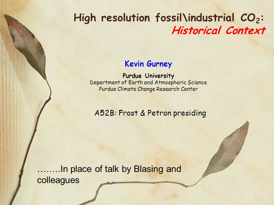 High resolution fossil\industrial CO 2 : Historical Context Kevin Gurney Purdue University Department of Earth and Atmospheric Science Purdue Climate Change Research Center A52B: Frost & Petron presiding ……..In place of talk by Blasing and colleagues