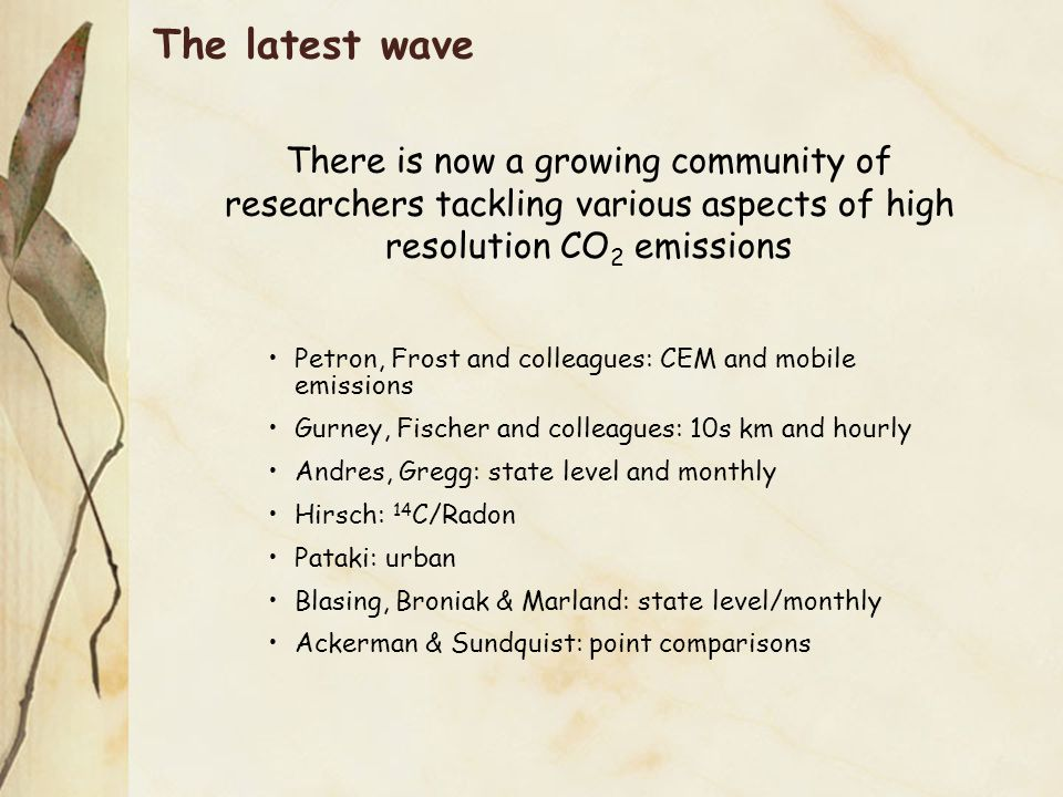 The latest wave There is now a growing community of researchers tackling various aspects of high resolution CO 2 emissions Petron, Frost and colleagues: CEM and mobile emissions Gurney, Fischer and colleagues: 10s km and hourly Andres, Gregg: state level and monthly Hirsch: 14 C/Radon Pataki: urban Blasing, Broniak & Marland: state level/monthly Ackerman & Sundquist: point comparisons