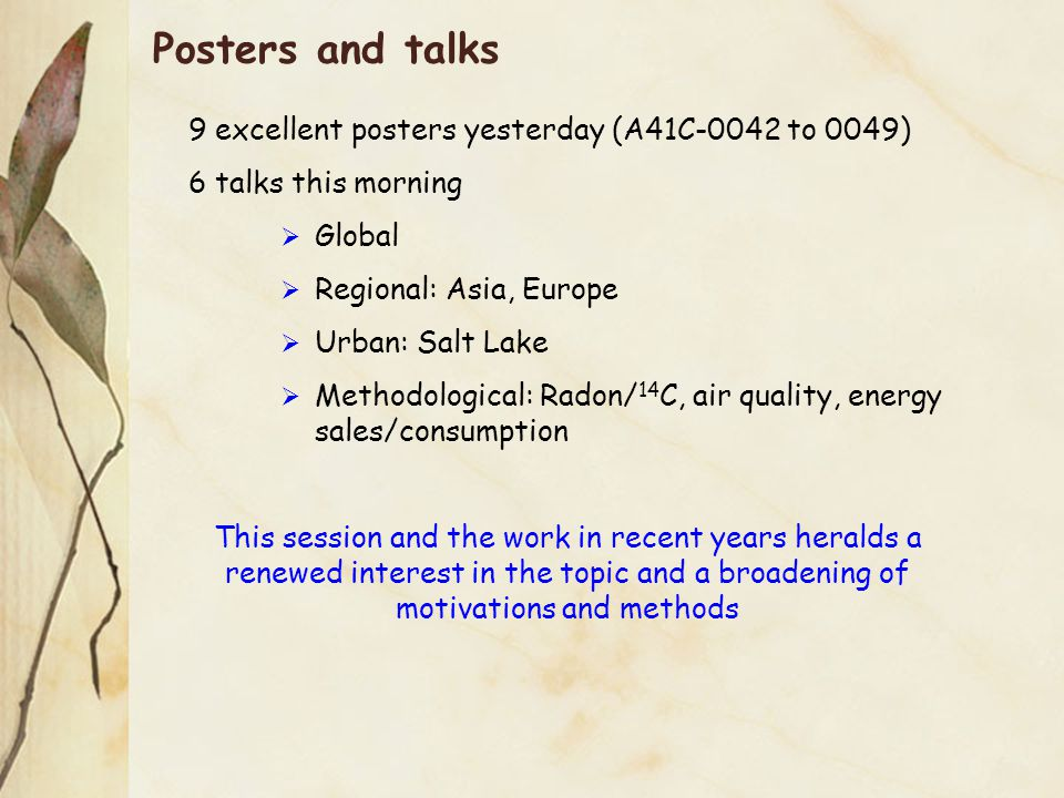 Posters and talks 9 excellent posters yesterday (A41C-0042 to 0049) 6 talks this morning  Global  Regional: Asia, Europe  Urban: Salt Lake  Methodological: Radon/ 14 C, air quality, energy sales/consumption This session and the work in recent years heralds a renewed interest in the topic and a broadening of motivations and methods