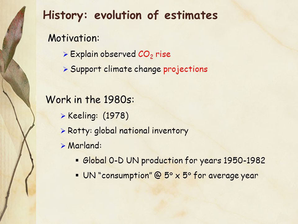 History: evolution of estimates Motivation:  Explain observed CO 2 rise  Support climate change projections Work in the 1980s:  Keeling: (1978)  Rotty: global national inventory  Marland:  Global 0-D UN production for years 1950-1982  UN consumption @ 5 º x 5 º for average year