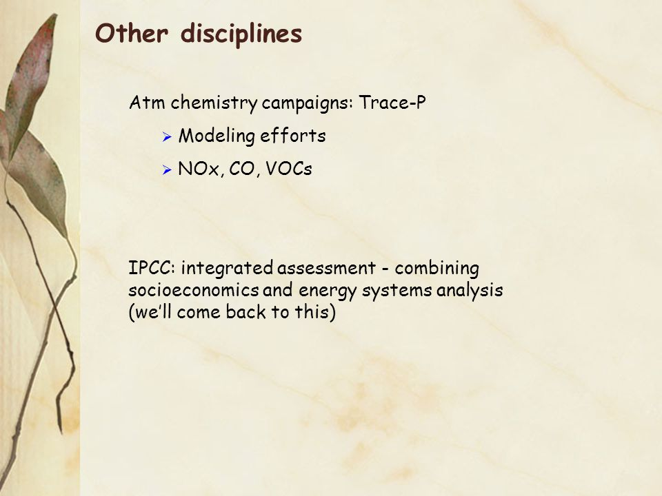 Other disciplines Atm chemistry campaigns: Trace-P  Modeling efforts  NOx, CO, VOCs IPCC: integrated assessment - combining socioeconomics and energy systems analysis (we'll come back to this)