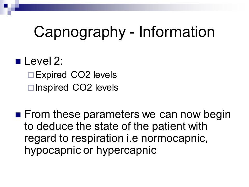 Capnography - Information Level 2:  Expired CO2 levels  Inspired CO2 levels From these parameters we can now begin to deduce the state of the patien