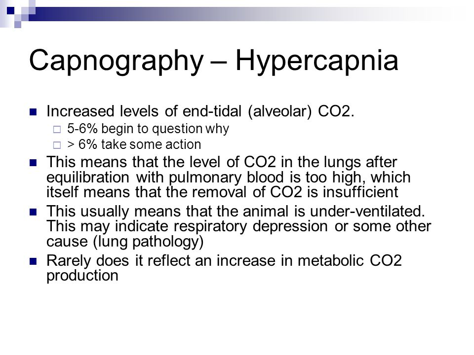 Capnography – Hypercapnia Increased levels of end-tidal (alveolar) CO2.  5-6% begin to question why  > 6% take some action This means that the level