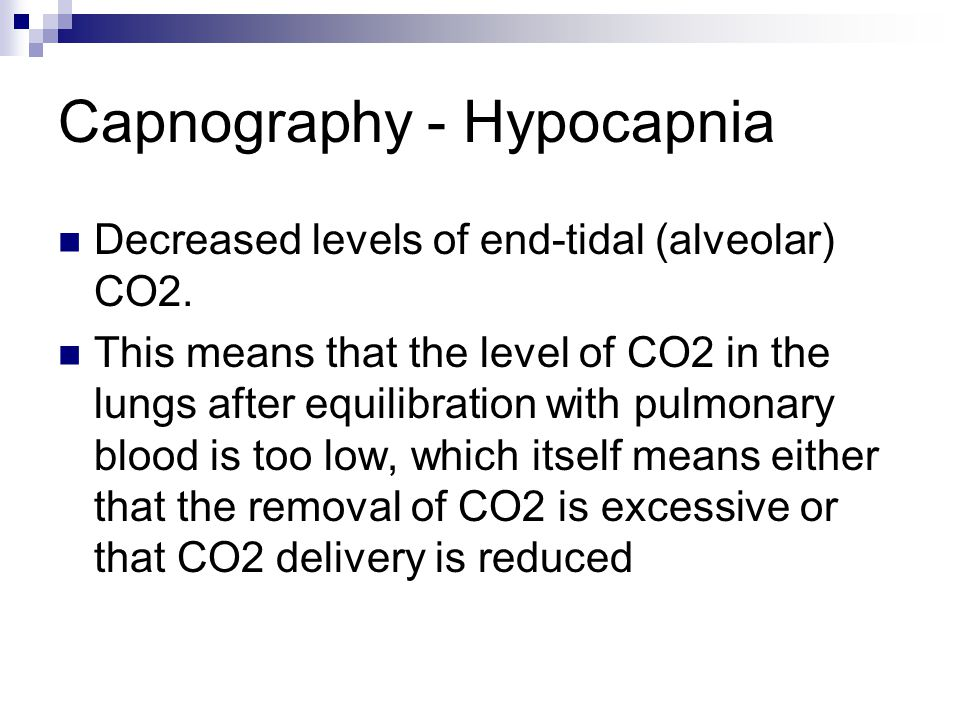 Capnography - Hypocapnia Decreased levels of end-tidal (alveolar) CO2. This means that the level of CO2 in the lungs after equilibration with pulmonar