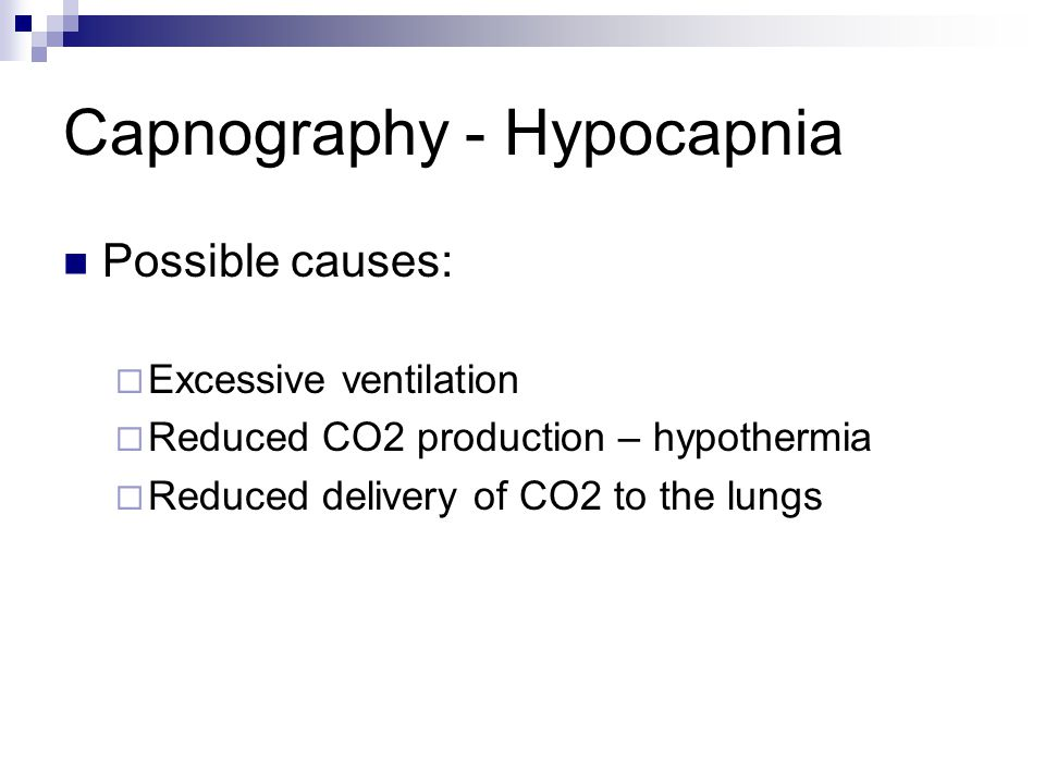 Capnography - Hypocapnia Possible causes:  Excessive ventilation  Reduced CO2 production – hypothermia  Reduced delivery of CO2 to the lungs