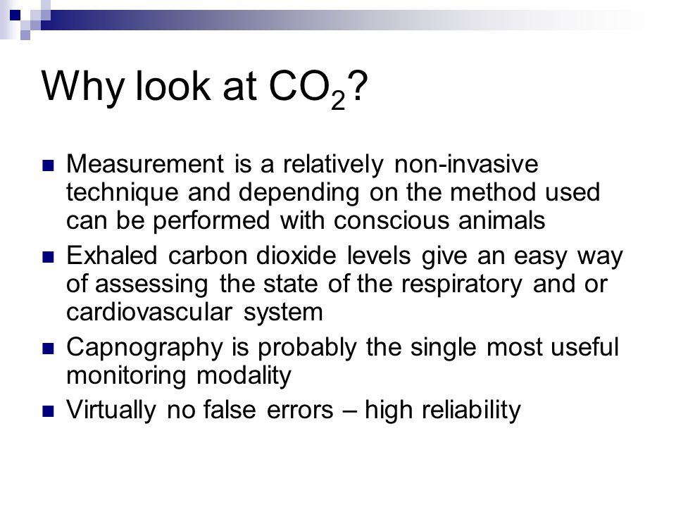 Why look at CO 2 ? Measurement is a relatively non-invasive technique and depending on the method used can be performed with conscious animals Exhaled