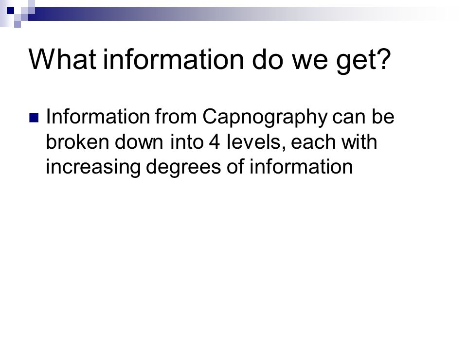 Capnography - Summary Easy to use Lots of information available from basic through to detailed The single most informative piece of equipment for anaesthetised animals Remember to consider production versus removal in all cases where CO2 output changes