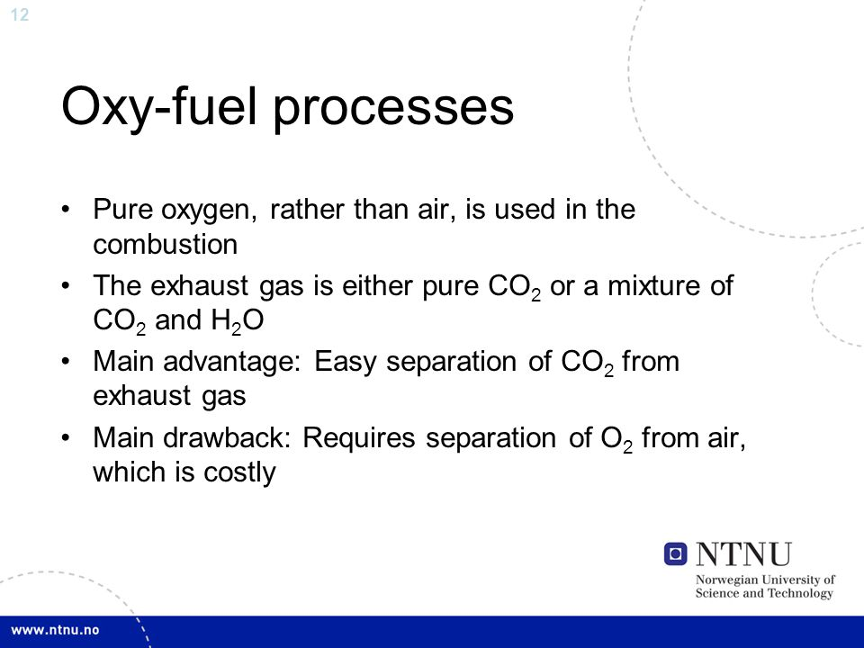12 Oxy-fuel processes Pure oxygen, rather than air, is used in the combustion The exhaust gas is either pure CO 2 or a mixture of CO 2 and H 2 O Main advantage: Easy separation of CO 2 from exhaust gas Main drawback: Requires separation of O 2 from air, which is costly