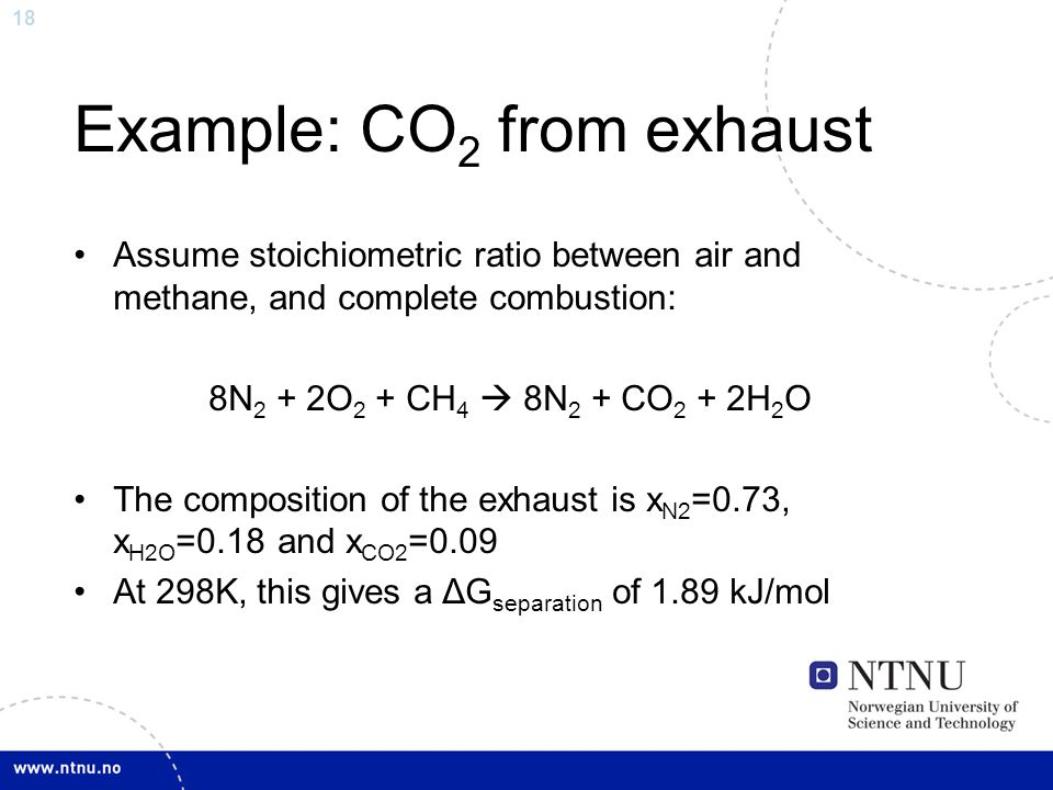 18 Example: CO 2 from exhaust Assume stoichiometric ratio between air and methane, and complete combustion: 8N 2 + 2O 2 + CH 4  8N 2 + CO 2 + 2H 2 O The composition of the exhaust is x N2 =0.73, x H2O =0.18 and x CO2 =0.09 At 298K, this gives a ΔG separation of 1.89 kJ/mol