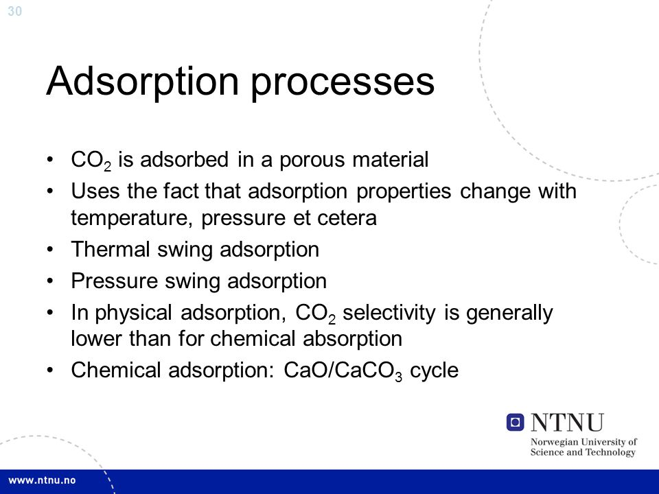 30 Adsorption processes CO 2 is adsorbed in a porous material Uses the fact that adsorption properties change with temperature, pressure et cetera Thermal swing adsorption Pressure swing adsorption In physical adsorption, CO 2 selectivity is generally lower than for chemical absorption Chemical adsorption: CaO/CaCO 3 cycle