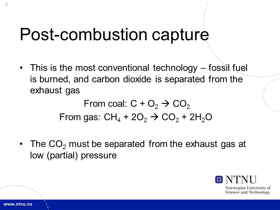 8 Post-combustion capture This is the most conventional technology – fossil fuel is burned, and carbon dioxide is separated from the exhaust gas From coal: C + O 2  CO 2 From gas: CH 4 + 2O 2  CO 2 + 2H 2 O The CO 2 must be separated from the exhaust gas at low (partial) pressure