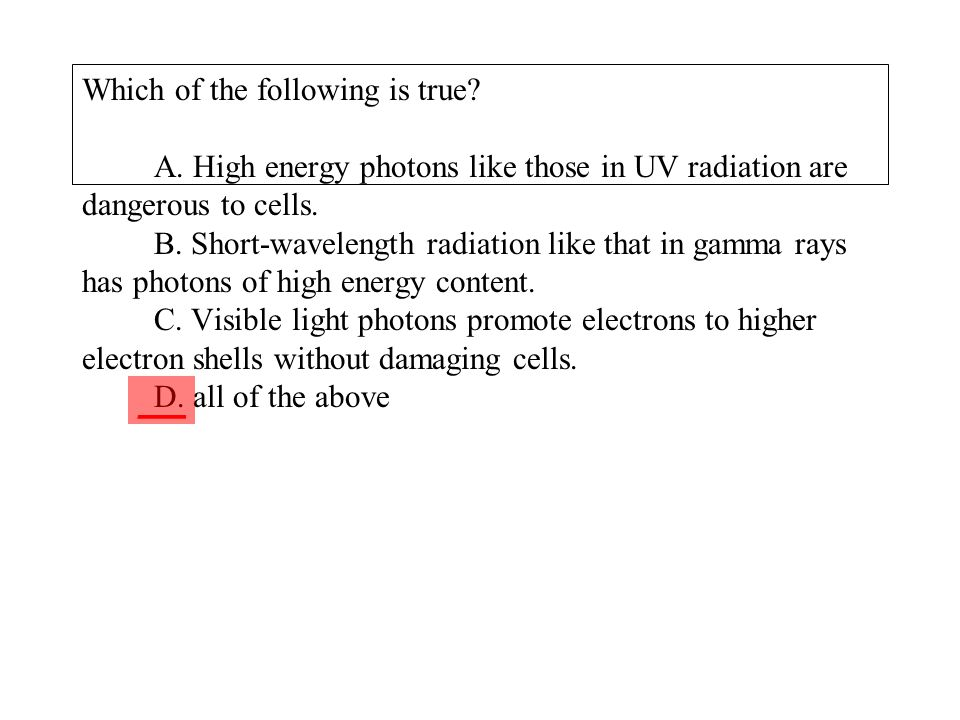 Which of the following is true? A. High energy photons like those in UV radiation are dangerous to cells. B. Short-wavelength radiation like that in g
