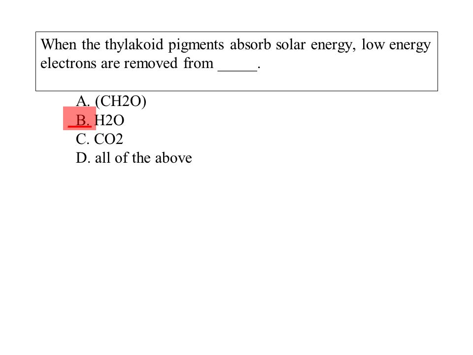 When the thylakoid pigments absorb solar energy, low energy electrons are removed from _____. A. (CH2O) B. H2O C. CO2 D. all of the above ___