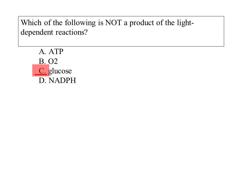 Which of the following is NOT a product of the light- dependent reactions? A. ATP B. O2 C. glucose D. NADPH ___