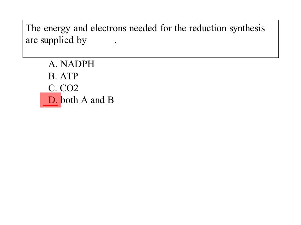 The energy and electrons needed for the reduction synthesis are supplied by _____. A. NADPH B. ATP C. CO2 D. both A and B ___