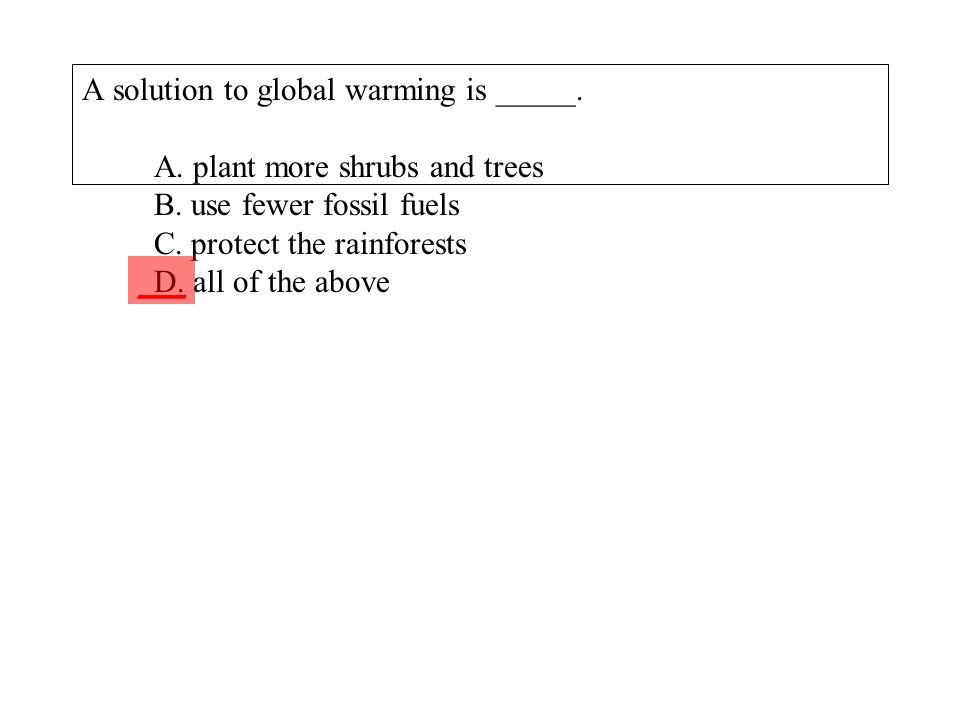 A solution to global warming is _____. A. plant more shrubs and trees B. use fewer fossil fuels C. protect the rainforests D. all of the above ___