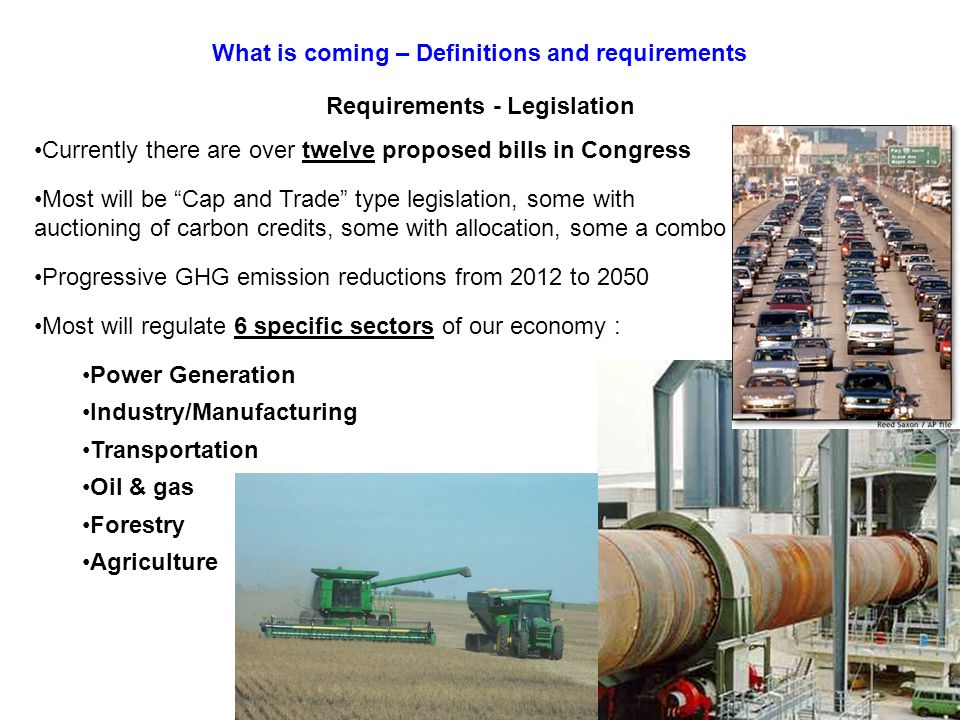 Currently there are over twelve proposed bills in Congress Most will be Cap and Trade type legislation, some with auctioning of carbon credits, some with allocation, some a combo Progressive GHG emission reductions from 2012 to 2050 Most will regulate 6 specific sectors of our economy : Power Generation Industry/Manufacturing Transportation Oil & gas Forestry Agriculture What is coming – Definitions and requirements Requirements - Legislation
