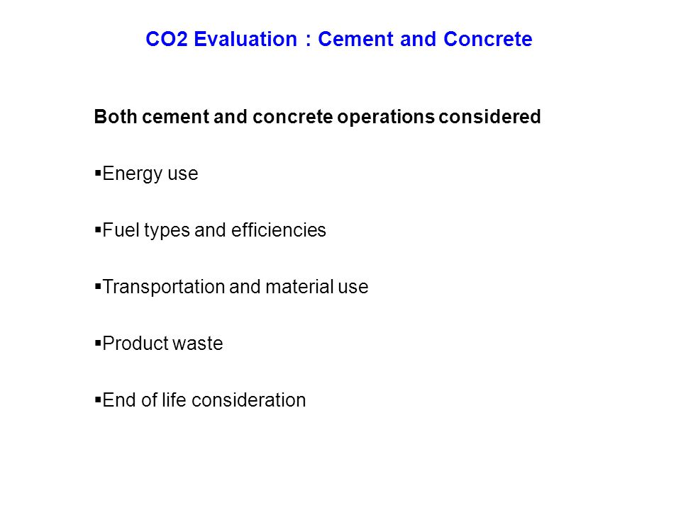 CO2 Evaluation : Cement and Concrete Both cement and concrete operations considered  Energy use  Fuel types and efficiencies  Transportation and material use  Product waste  End of life consideration