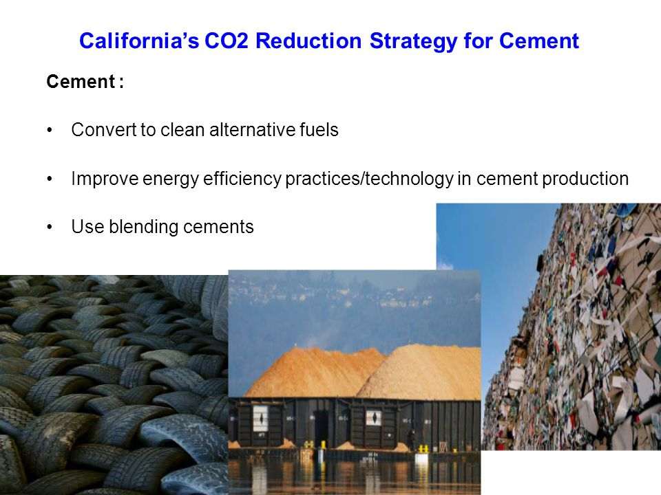Cement : Convert to clean alternative fuels Improve energy efficiency practices/technology in cement production Use blending cements California's CO2 Reduction Strategy for Cement