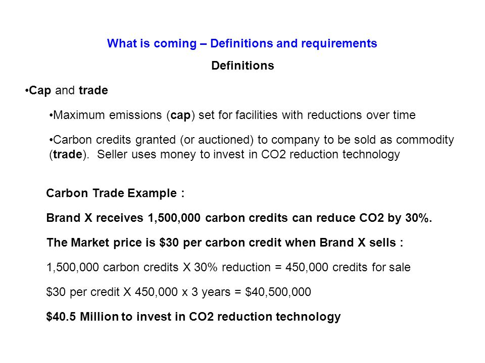 Definitions Cap and trade Maximum emissions (cap) set for facilities with reductions over time Carbon credits granted (or auctioned) to company to be sold as commodity (trade).