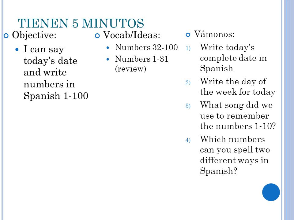 TIENEN 5 MINUTOS Objective: I can say today's date and write numbers in Spanish 1-100 Vocab/Ideas: Numbers 32-100 Numbers 1-31 (review) Vámonos: 1) Write today's complete date in Spanish 2) Write the day of the week for today 3) What song did we use to remember the numbers 1-10.