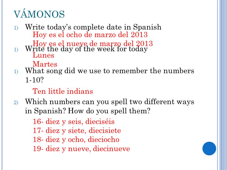 VÁMONOS 1) Write today's complete date in Spanish 1) Write the day of the week for today 1) What song did we use to remember the numbers 1-10.