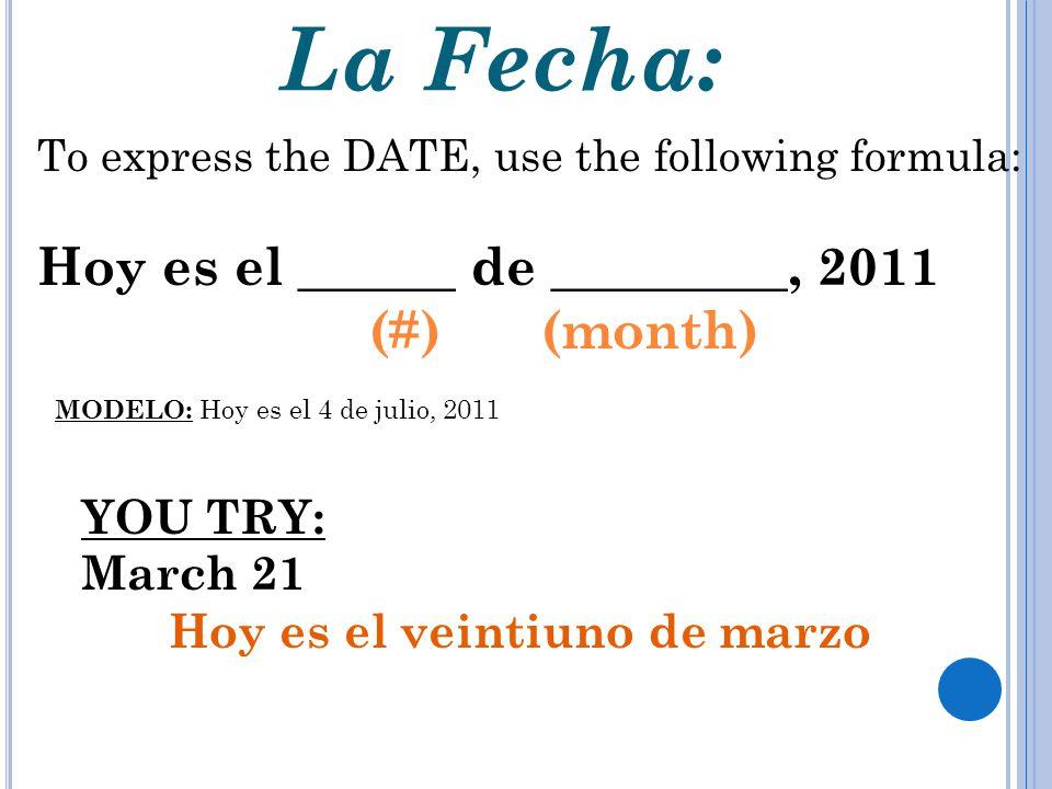 La Fecha: To express the DATE, use the following formula: Hoy es el ______ de _________, 2011 (#) (month) MODELO: Hoy es el 4 de julio, 2011 YOU TRY: March 21 Hoy es el veintiuno de marzo