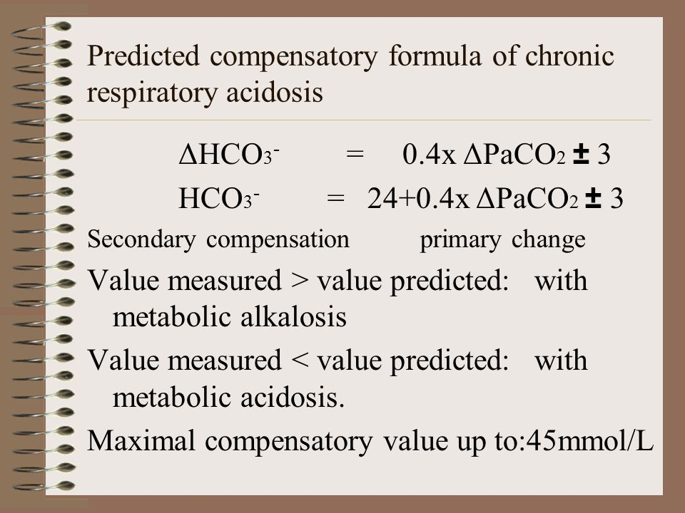 Predicted compensatory formula of chronic respiratory acidosis ΔHCO 3 - = 0.4x ΔPaCO 2 ± 3 HCO 3 - = 24+0.4x ΔPaCO 2 ± 3 Secondary compensation primary change Value measured > value predicted: with metabolic alkalosis Value measured < value predicted: with metabolic acidosis.