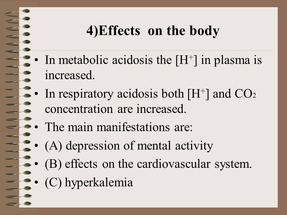 4)Effects on the body In metabolic acidosis the [H + ] in plasma is increased. In respiratory acidosis both [H + ] and CO 2 concentration are increase