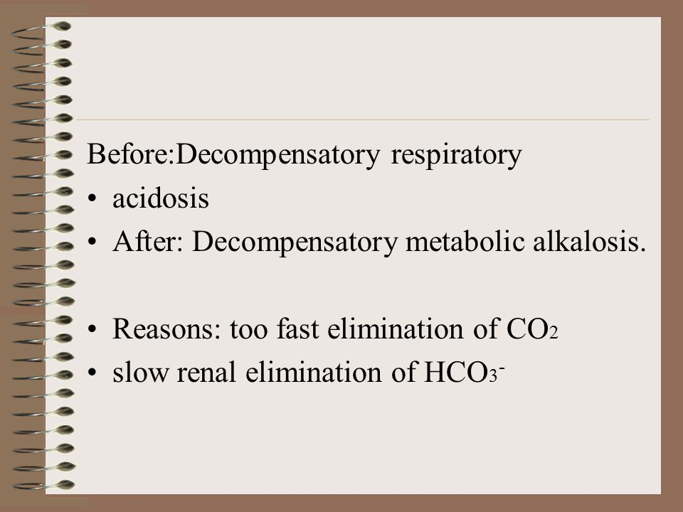 Before:Decompensatory respiratory acidosis After: Decompensatory metabolic alkalosis. Reasons: too fast elimination of CO 2 slow renal elimination of