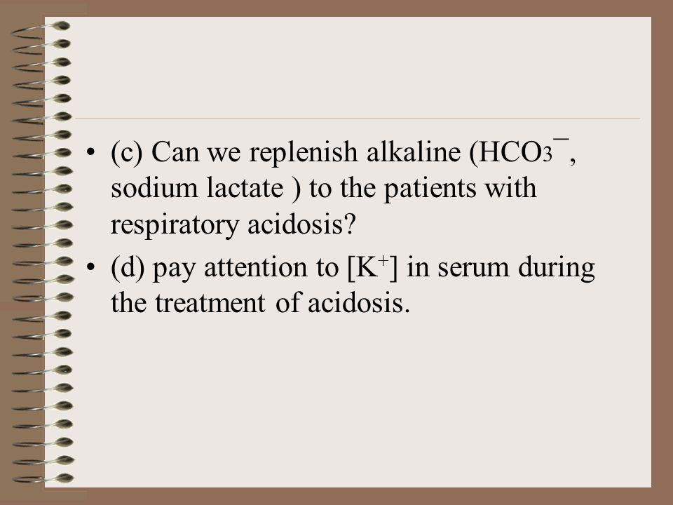 (c) Can we replenish alkaline (HCO 3 ¯, sodium lactate ) to the patients with respiratory acidosis.