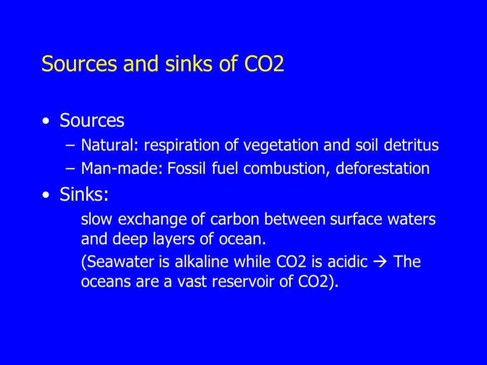 Sources and sinks of CO2 Sources –Natural: respiration of vegetation and soil detritus –Man-made: Fossil fuel combustion, deforestation Sinks: slow exchange of carbon between surface waters and deep layers of ocean.
