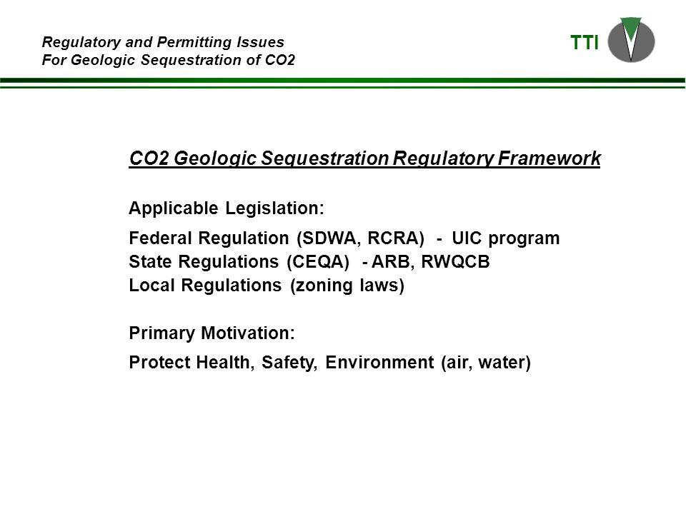 TTI Regulatory and Permitting Issues For Geologic Sequestration of CO2 CO2 Geologic Sequestration Regulatory Framework Applicable Legislation: Federal Regulation (SDWA, RCRA) - UIC program State Regulations (CEQA) - ARB, RWQCB Local Regulations (zoning laws) Primary Motivation: Protect Health, Safety, Environment (air, water)
