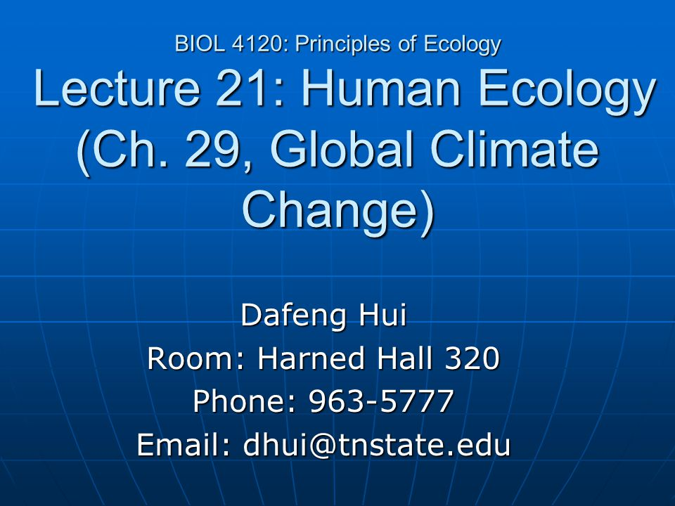 BIOL 4120: Principles of Ecology Lecture 21: Human Ecology (Ch. 29, Global Climate Change) Dafeng Hui Room: Harned Hall 320 Phone: 963-5777 Email: dhu