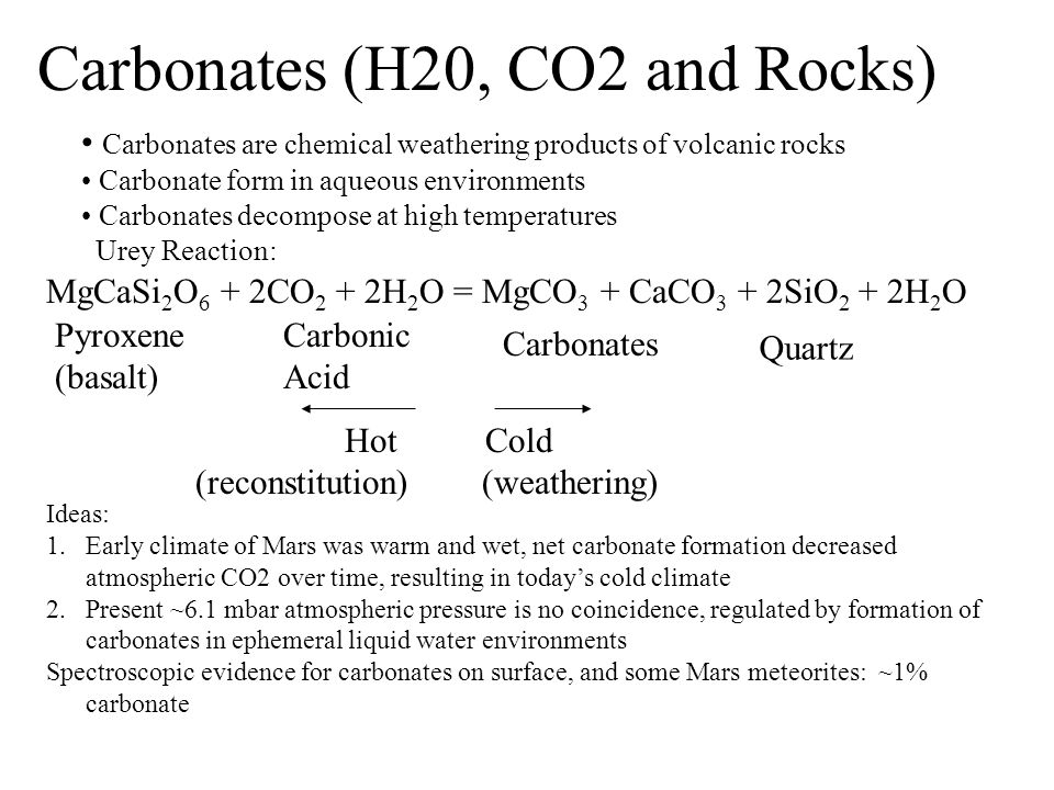 Carbonates (H20, CO2 and Rocks) Carbonates are chemical weathering products of volcanic rocks Carbonate form in aqueous environments Carbonates decomp