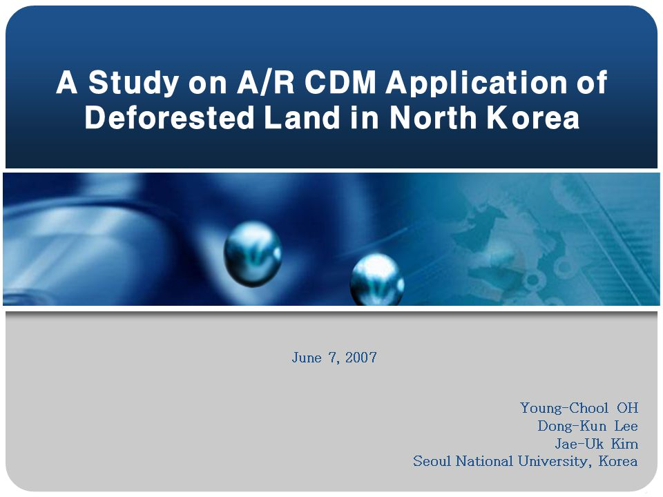A Study on A/R CDM Application of Deforested Land in North Korea June 7, 2007 Young-Chool OH Dong-Kun Lee Jae-Uk Kim Seoul National University, Korea