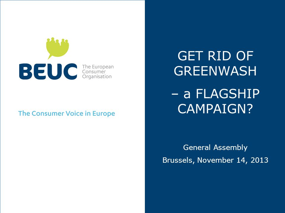 Rational behind proposed flagship campaign  Green claims often used as a marketing tool in order to influence consumer decision to buy a product  Green products are often sold at a higher price  If green claims are misleading, consumer detriment is not only economical, but can de-motivate consumers to engage in sustainable consumption in the future  Numerous examples of misleading green claims in Europe