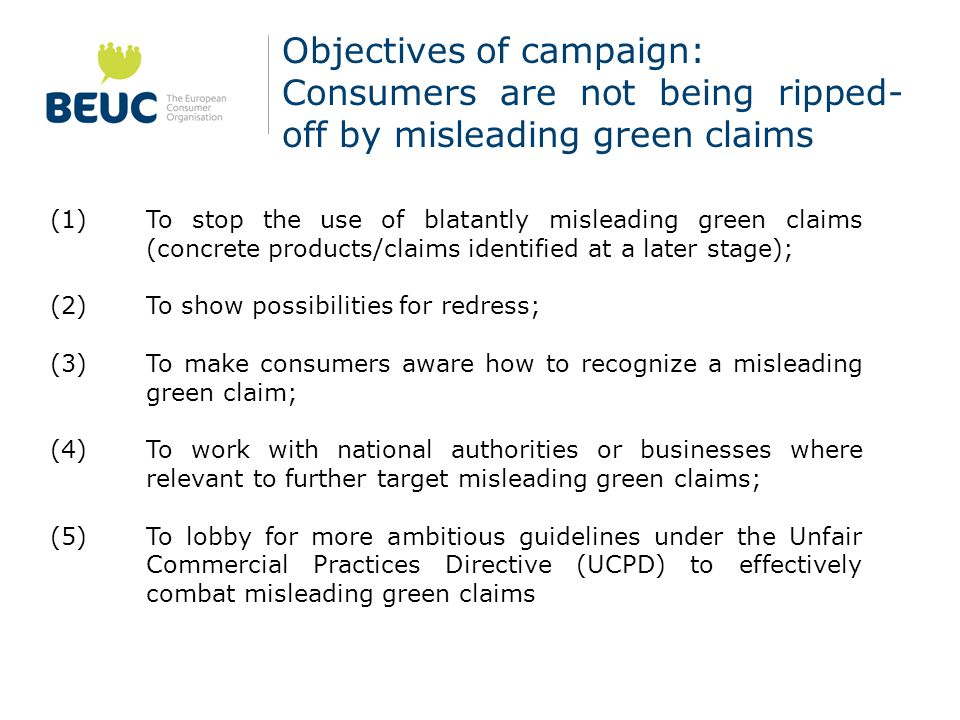 Objectives of campaign: Consumers are not being ripped- off by misleading green claims (1) To stop the use of blatantly misleading green claims (concrete products/claims identified at a later stage); (2) To show possibilities for redress; (3) To make consumers aware how to recognize a misleading green claim; (4) To work with national authorities or businesses where relevant to further target misleading green claims; (5) To lobby for more ambitious guidelines under the Unfair Commercial Practices Directive (UCPD) to effectively combat misleading green claims