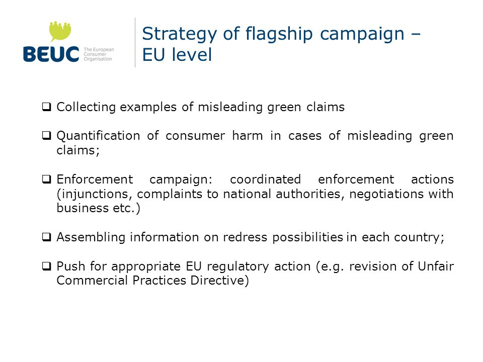 Strategy of flagship campaign – EU level  Collecting examples of misleading green claims  Quantification of consumer harm in cases of misleading green claims;  Enforcement campaign: coordinated enforcement actions (injunctions, complaints to national authorities, negotiations with business etc.)  Assembling information on redress possibilities in each country;  Push for appropriate EU regulatory action (e.g.